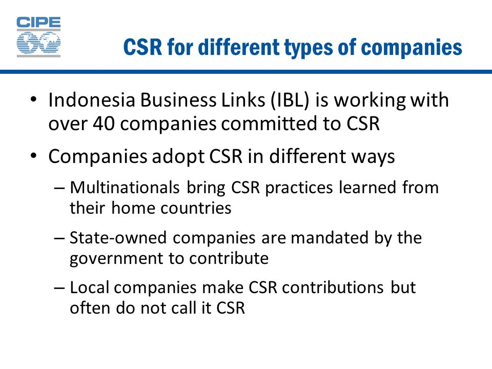 CSR for different types of companies Indonesia Business Links (IBL) is working with over 40 companies committed to CSR Companies adopt CSR in different ways – Multinationals bring CSR practices learned from their home countries – State-owned companies are mandated by the government to contribute – Local companies make CSR contributions but often do not call it CSR