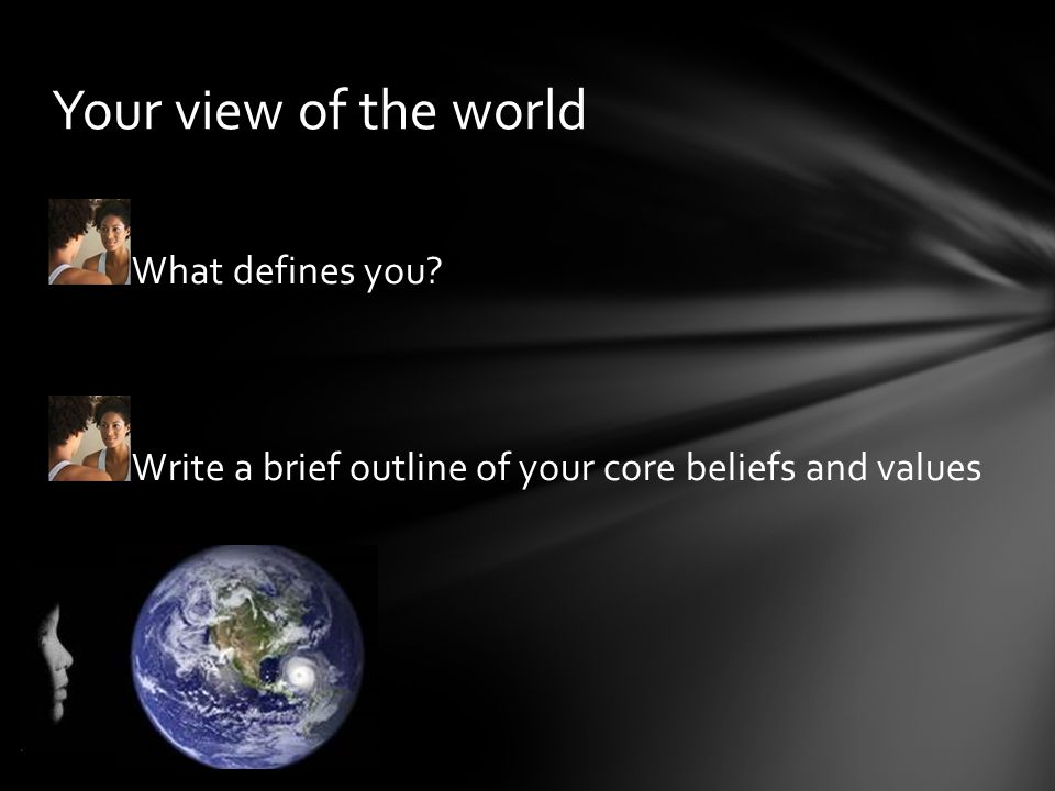 Your view of the world What defines you? Write a brief outline of your core beliefs and values