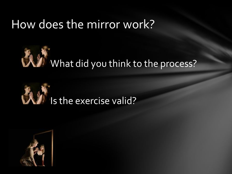 How does the mirror work? What did you think to the process? Is the exercise valid?