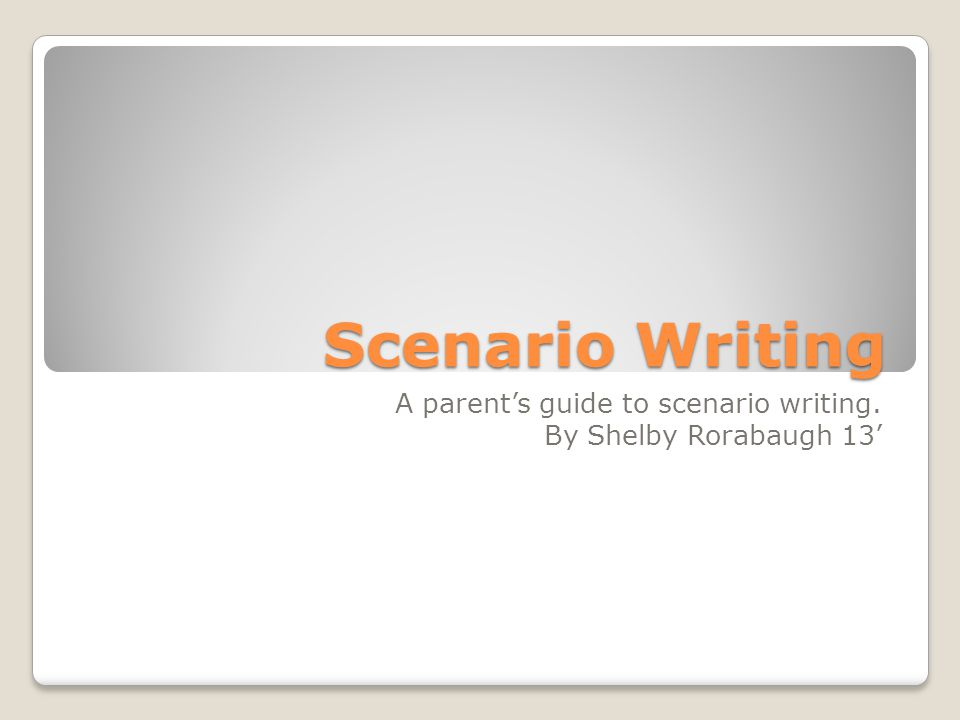 Scenario Writing A parent's guide to scenario writing. By Shelby Rorabaugh 13'
