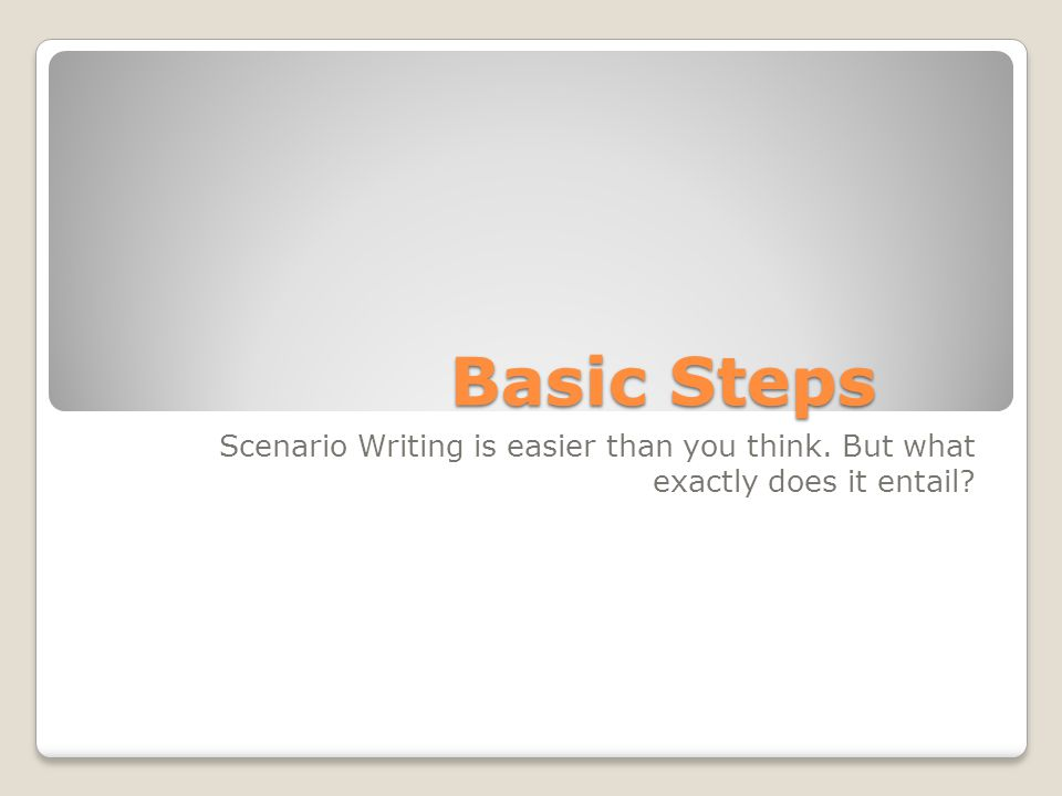 Basic Steps Scenario Writing is easier than you think. But what exactly does it entail