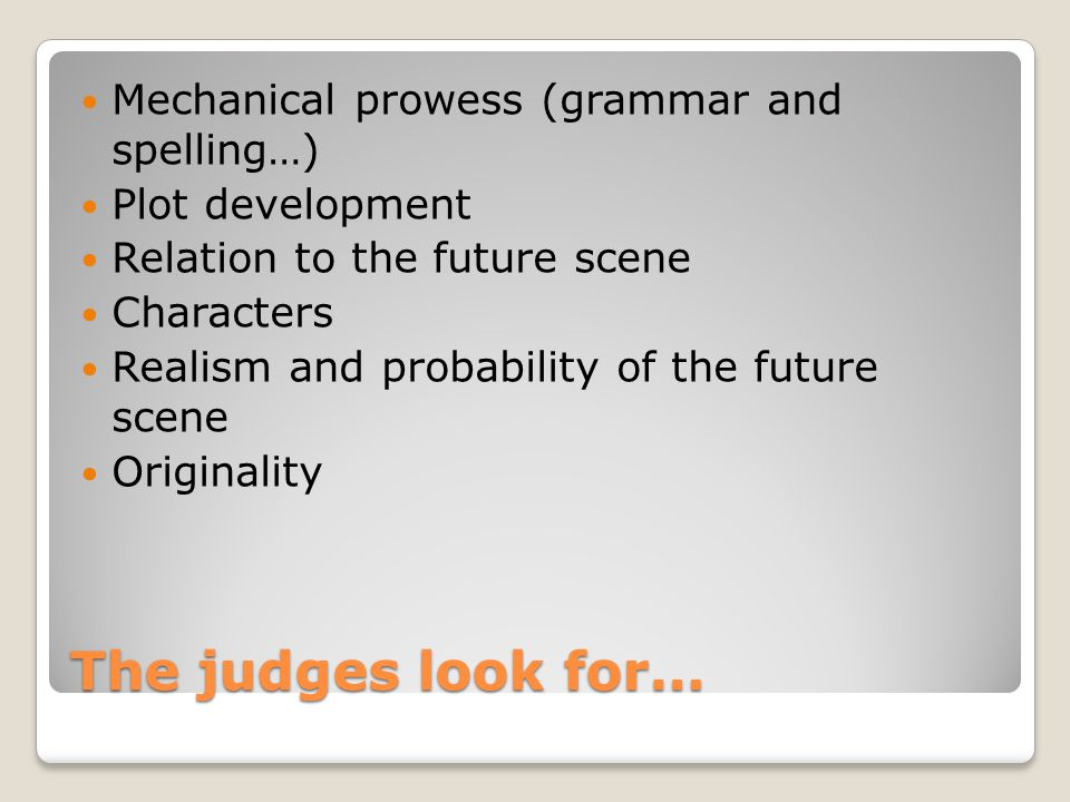 The judges look for… Mechanical prowess (grammar and spelling…) Plot development Relation to the future scene Characters Realism and probability of th