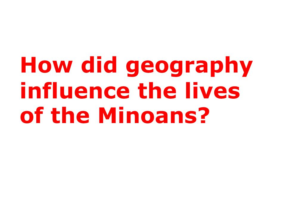 How did geography influence the lives of the Minoans?