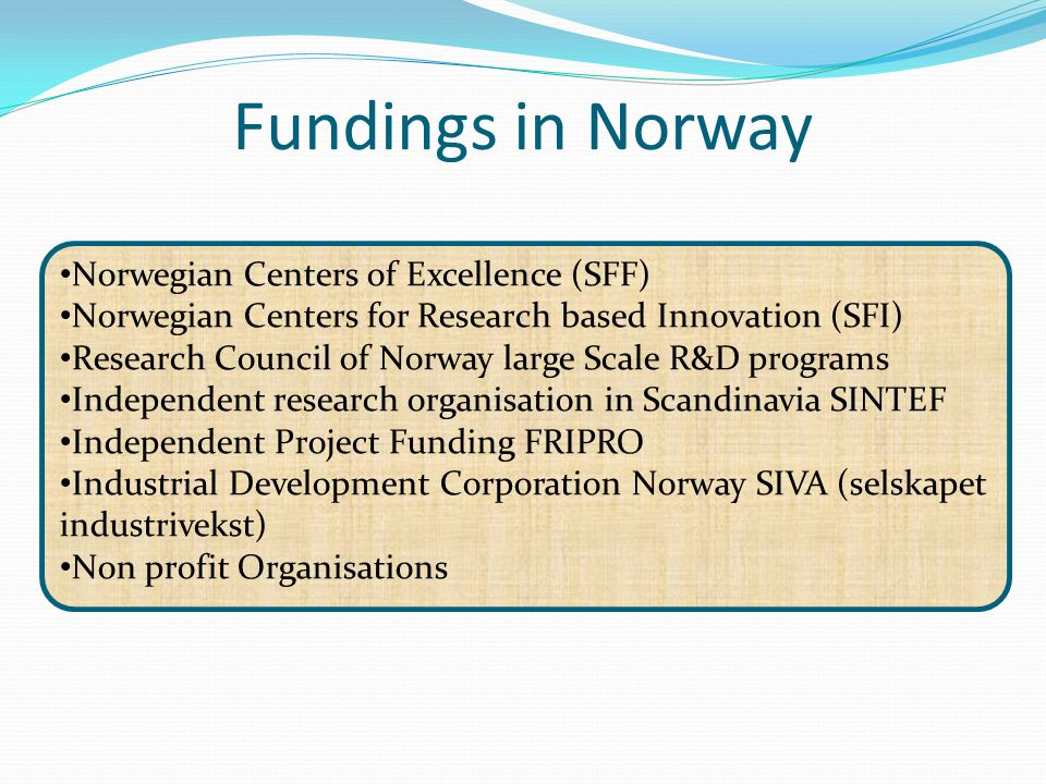Fundings in Norway Norwegian Centers of Excellence (SFF) Norwegian Centers for Research based Innovation (SFI) Research Council of Norway large Scale R&D programs Independent research organisation in Scandinavia SINTEF Independent Project Funding FRIPRO Industrial Development Corporation Norway SIVA (selskapet industrivekst) Non profit Organisations
