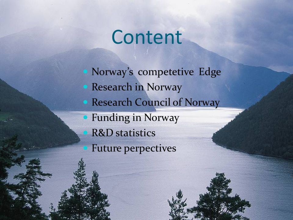 Norway's competetive Edge 40 years of Oil and gas business Nationally: Oil and gas sector :  21% of GDP  47% of exports Globally: 2nd largest gas exporter 7th largest oil exporter  Biggest exporter outside the Middle East 100 years of hydro power experience 6th largest producer of hydro power 50% of West-Europe energy storage capacity Potential for balancing power supply Expertise from material industry Aluminium, Silicon Strong experience in maritime activities