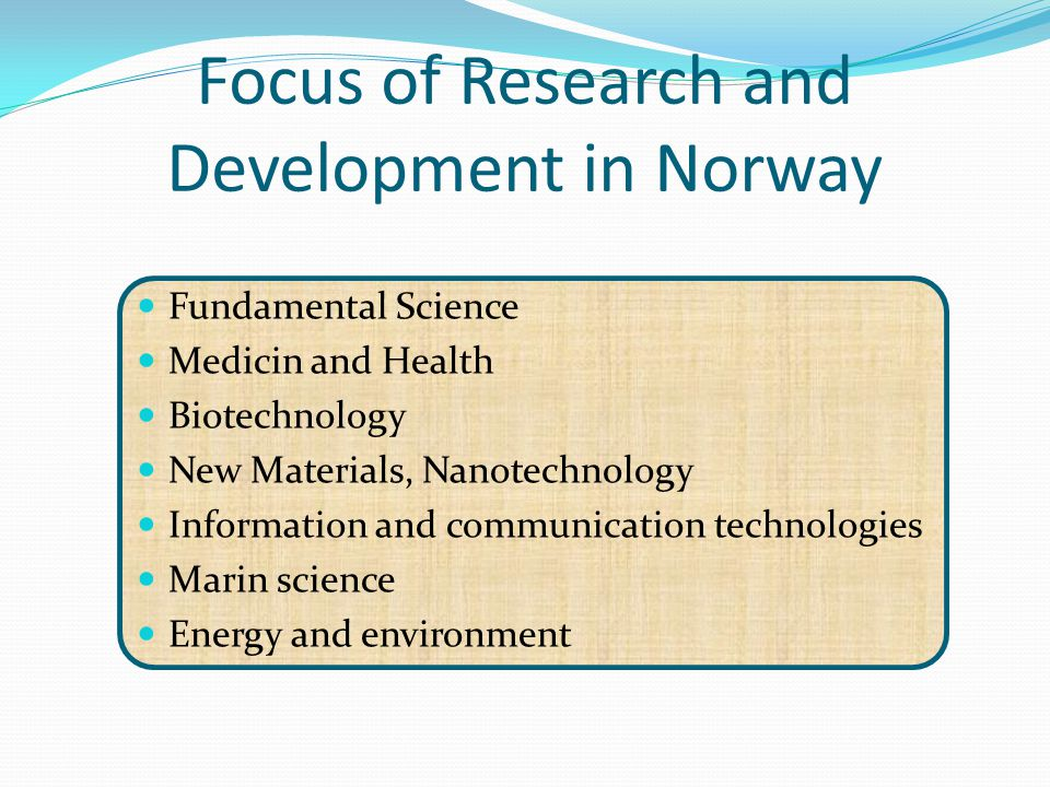 Focus of Research and Development in Norway Fundamental Science Medicin and Health Biotechnology New Materials, Nanotechnology Information and communi