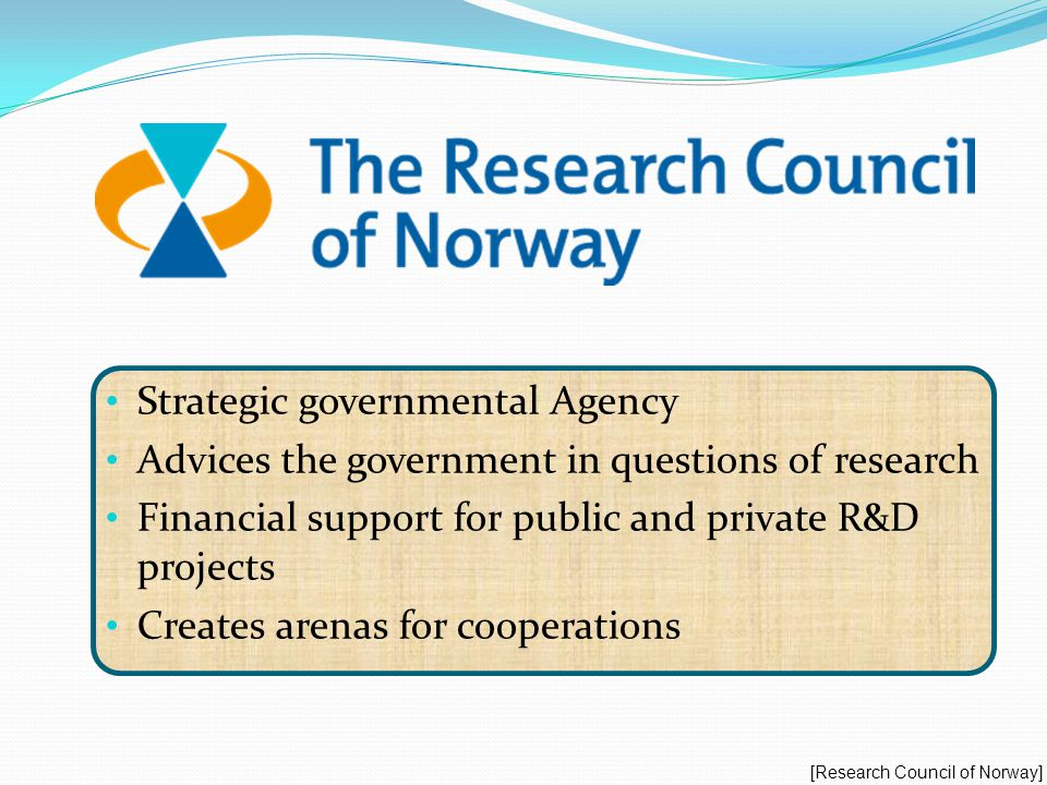 Strategic governmental Agency Advices the government in questions of research Financial support for public and private R&D projects Creates arenas for