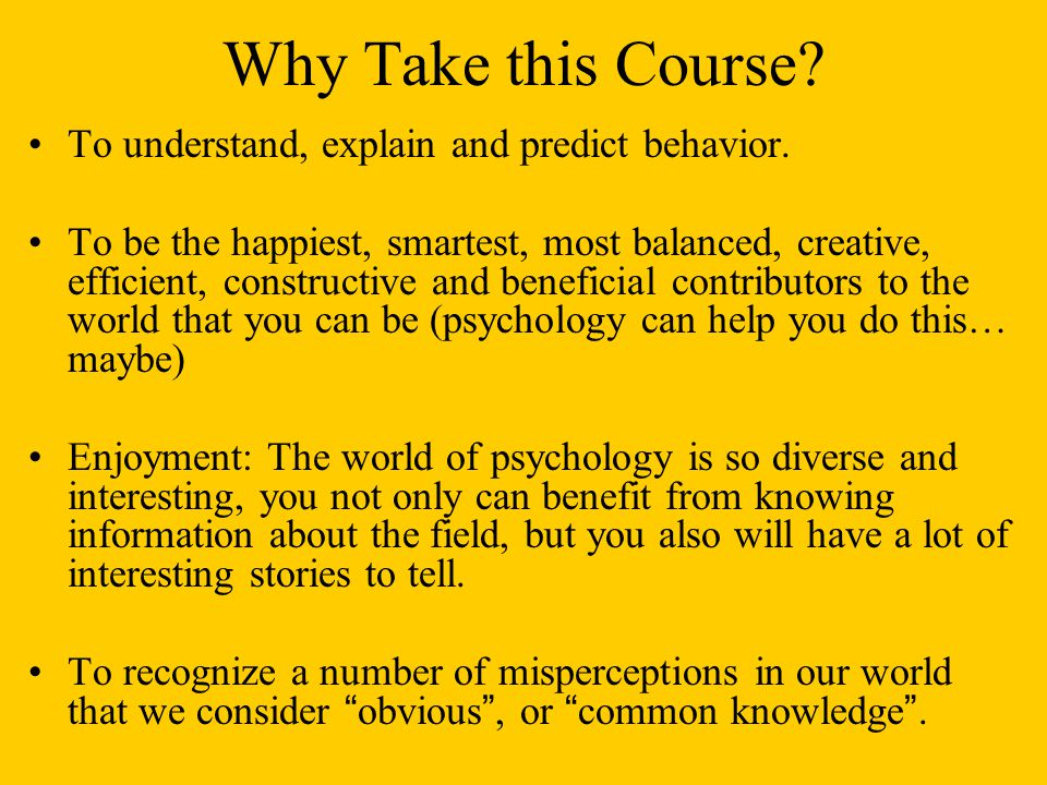 Why Take this Course. To understand, explain and predict behavior.