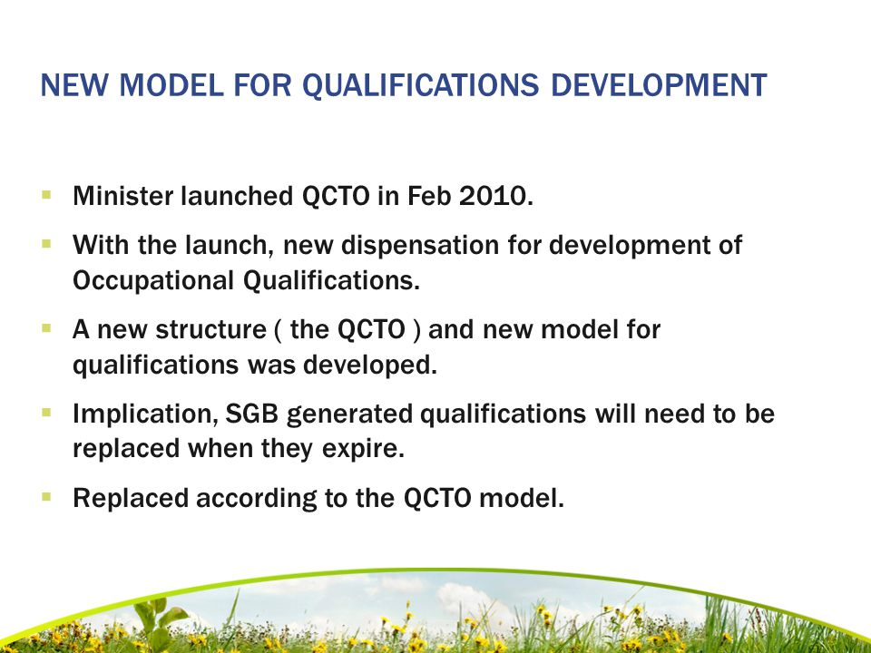 NEW MODEL FOR QUALIFICATIONS DEVELOPMENT  Minister launched QCTO in Feb 2010.  With the launch, new dispensation for development of Occupational Qua