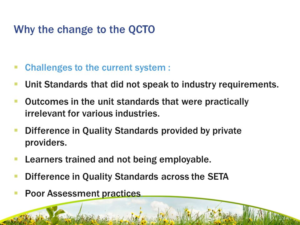 Why the change to the QCTO  Challenges to the current system :  Unit Standards that did not speak to industry requirements.  Outcomes in the unit s