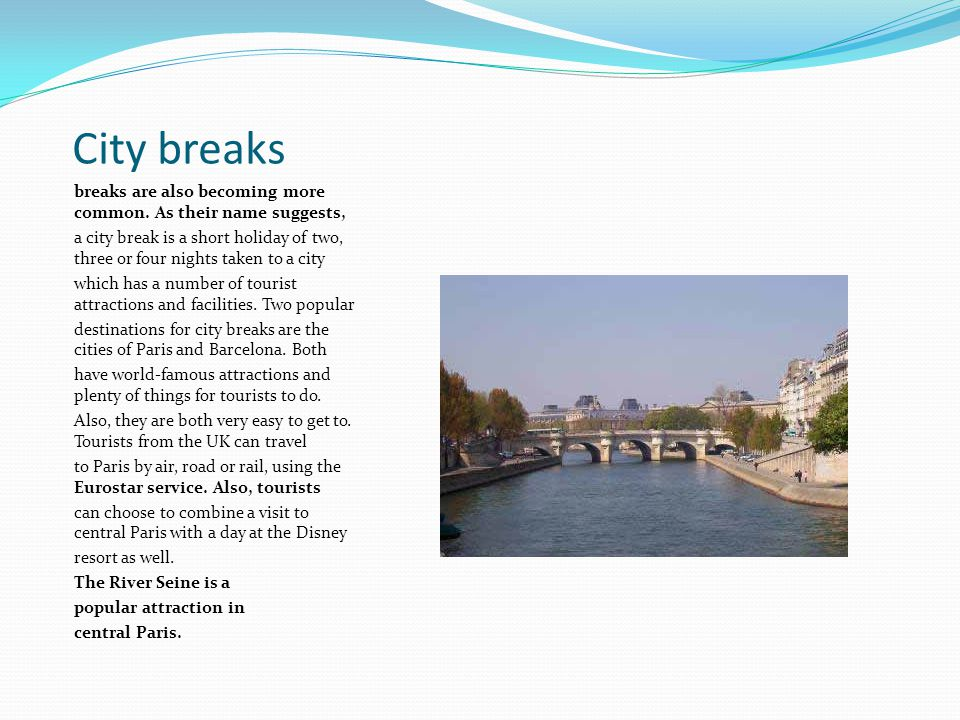 City breaks breaks are also becoming more common. As their name suggests, a city break is a short holiday of two, three or four nights taken to a city