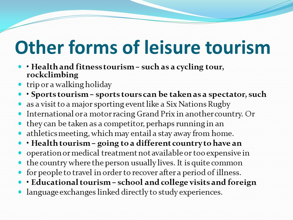 Other forms of leisure tourism Health and fitness tourism – such as a cycling tour, rockclimbing trip or a walking holiday Sports tourism – sports tou