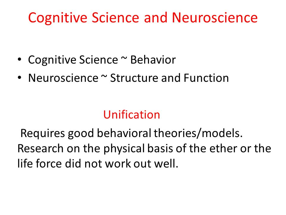 Cognitive Science and Neuroscience Cognitive Science ~ Behavior Neuroscience ~ Structure and Function Unification Requires good behavioral theories/mo