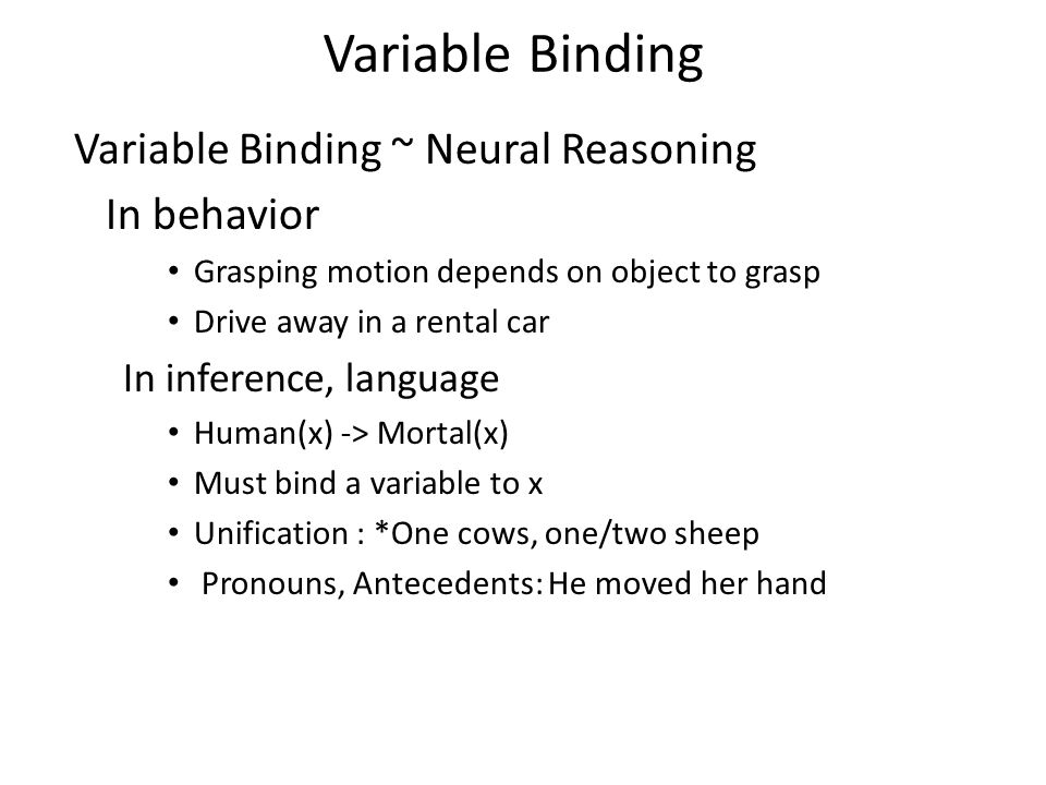 Variable Binding Variable Binding ~ Neural Reasoning In behavior Grasping motion depends on object to grasp Drive away in a rental car In inference, l