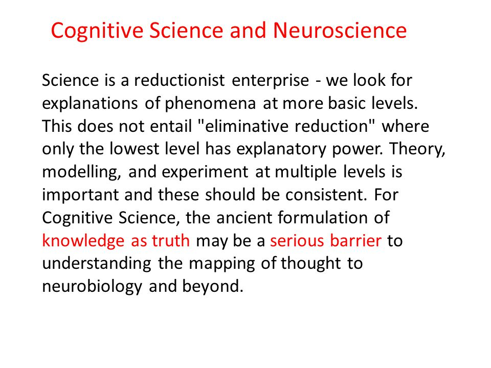 Cognitive Science and Neuroscience Science is a reductionist enterprise - we look for explanations of phenomena at more basic levels. This does not en
