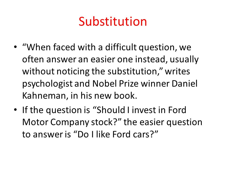 "Substitution ""When faced with a difficult question, we often answer an easier one instead, usually without noticing the substitution,"" writes psycholo"