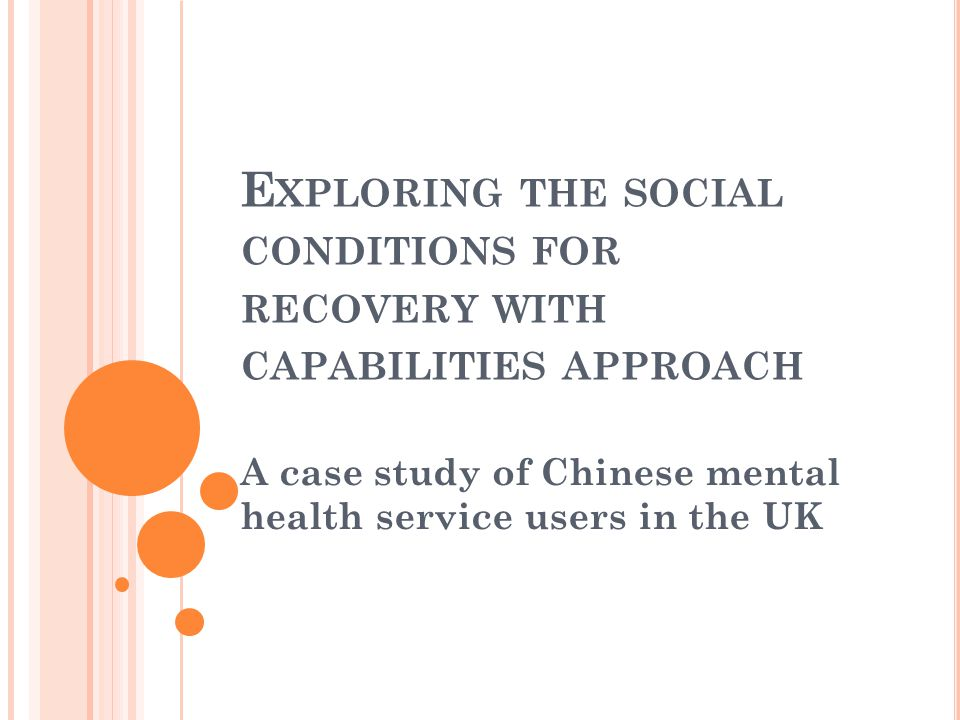 E XPLORING THE SOCIAL CONDITIONS FOR RECOVERY WITH CAPABILITIES APPROACH A case study of Chinese mental health service users in the UK
