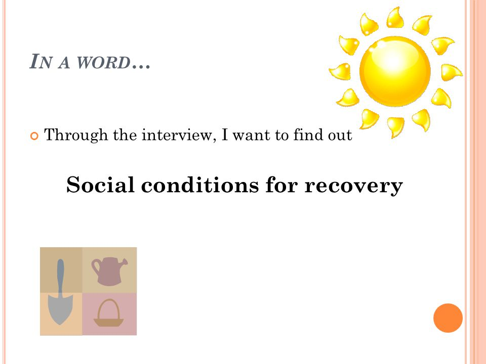 Through the interview, I want to find out Social conditions for recovery I N A WORD …