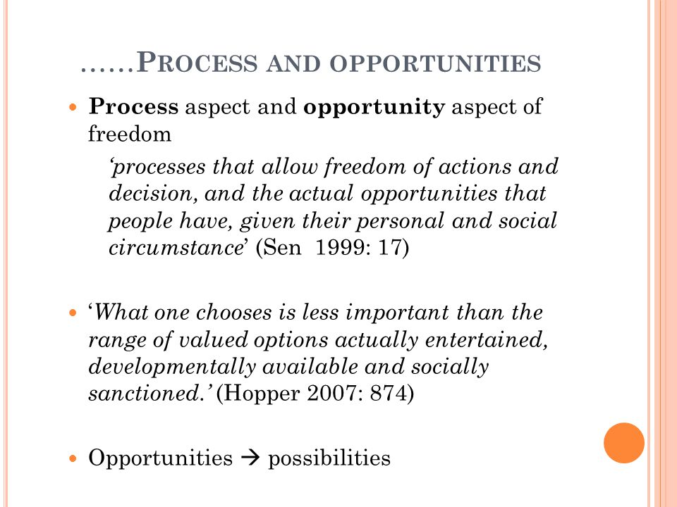 …… P ROCESS AND OPPORTUNITIES Process aspect and opportunity aspect of freedom 'processes that allow freedom of actions and decision, and the actual opportunities that people have, given their personal and social circumstance ' (Sen 1999: 17) ' What one chooses is less important than the range of valued options actually entertained, developmentally available and socially sanctioned.' (Hopper 2007: 874) Opportunities  possibilities