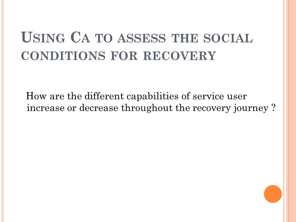 U SING C A TO ASSESS THE SOCIAL CONDITIONS FOR RECOVERY How are the different capabilities of service user increase or decrease throughout the recovery journey