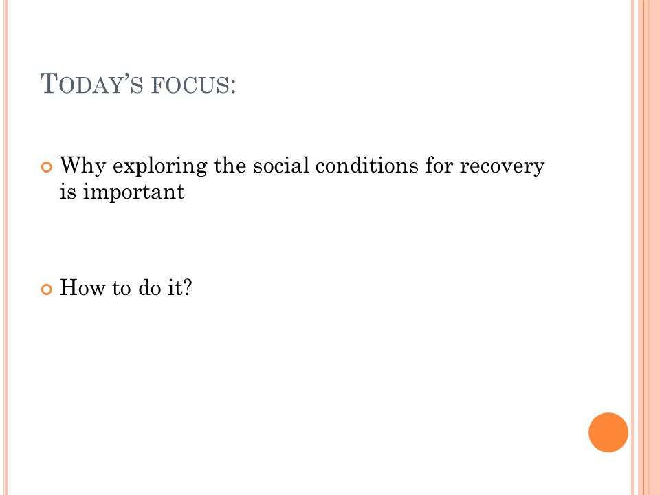 T ODAY ' S FOCUS : Why exploring the social conditions for recovery is important How to do it