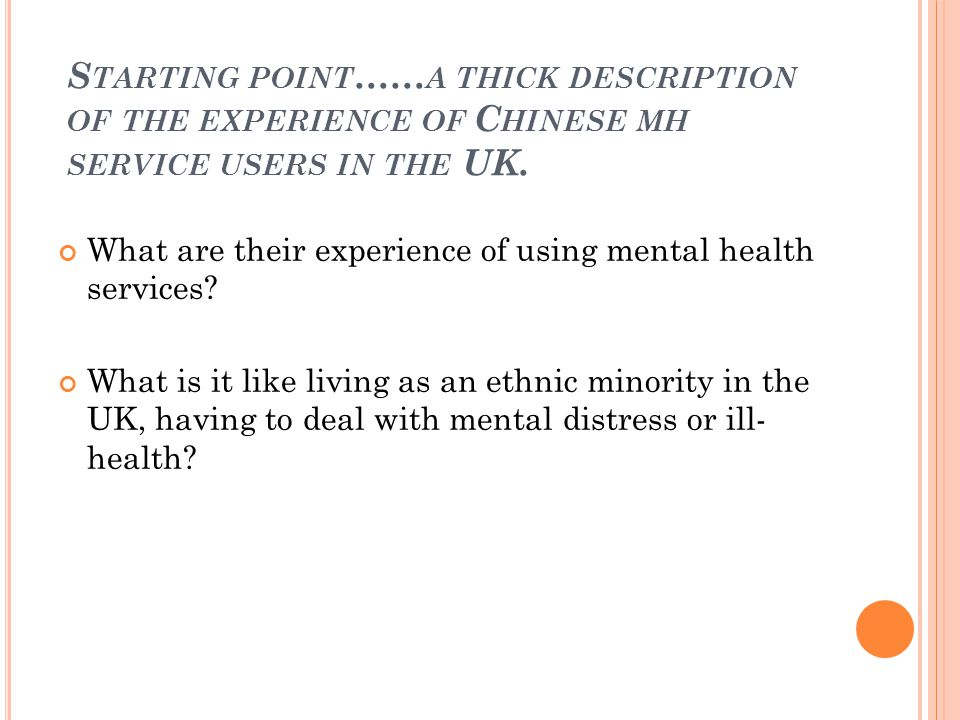 S TARTING POINT … … A THICK DESCRIPTION OF THE EXPERIENCE OF C HINESE MH SERVICE USERS IN THE UK.