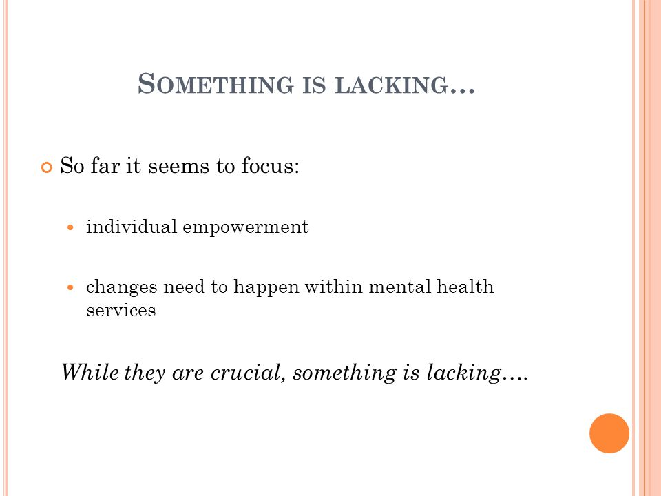 S OMETHING IS LACKING … So far it seems to focus: individual empowerment changes need to happen within mental health services While they are crucial, something is lacking….