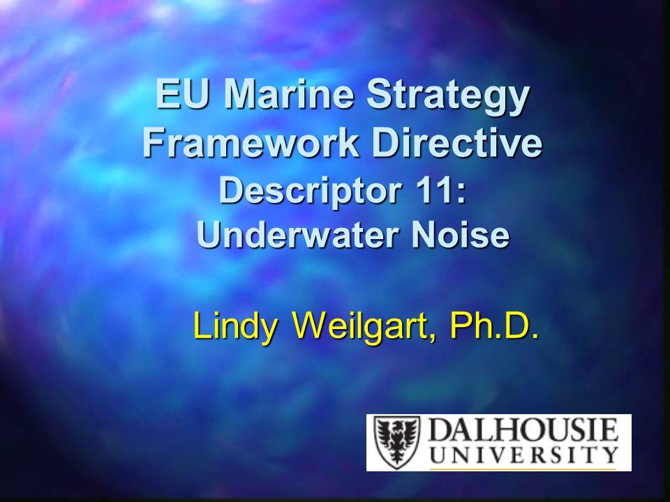 EU Marine Strategy Framework Directive Descriptor 11: Underwater Noise Lindy Weilgart, Ph.D.
