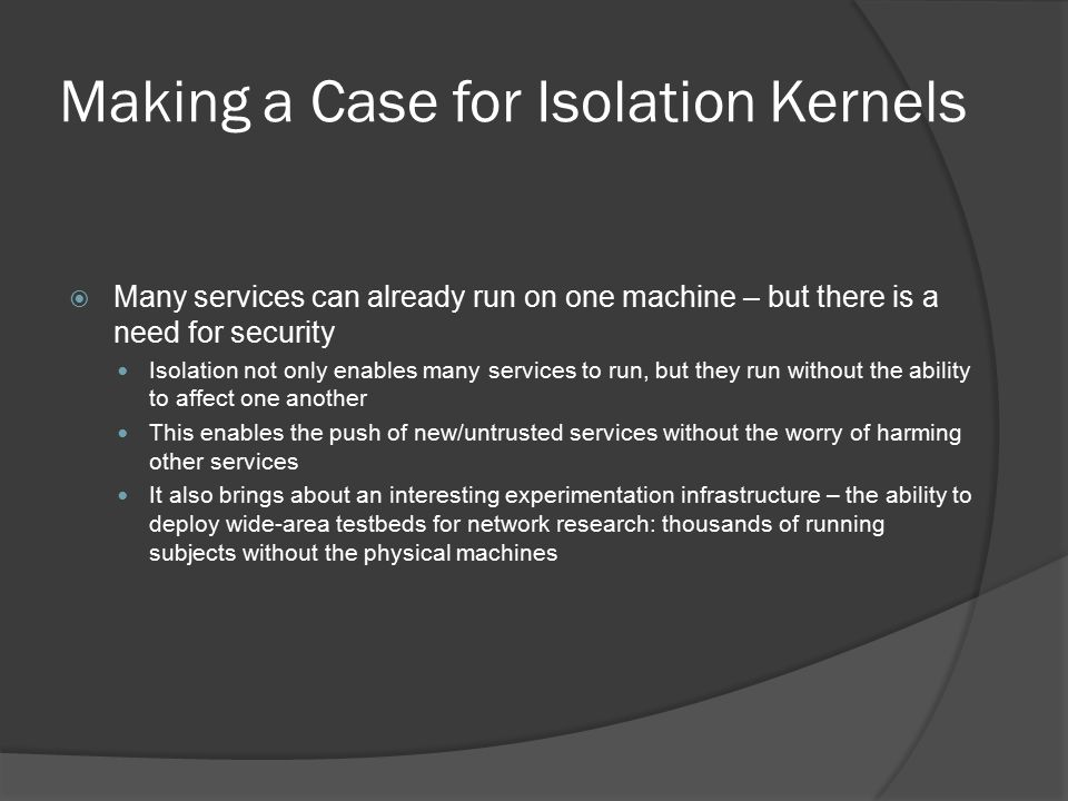 Making a Case for Isolation Kernels  Many services can already run on one machine – but there is a need for security Isolation not only enables many services to run, but they run without the ability to affect one another This enables the push of new/untrusted services without the worry of harming other services It also brings about an interesting experimentation infrastructure – the ability to deploy wide-area testbeds for network research: thousands of running subjects without the physical machines