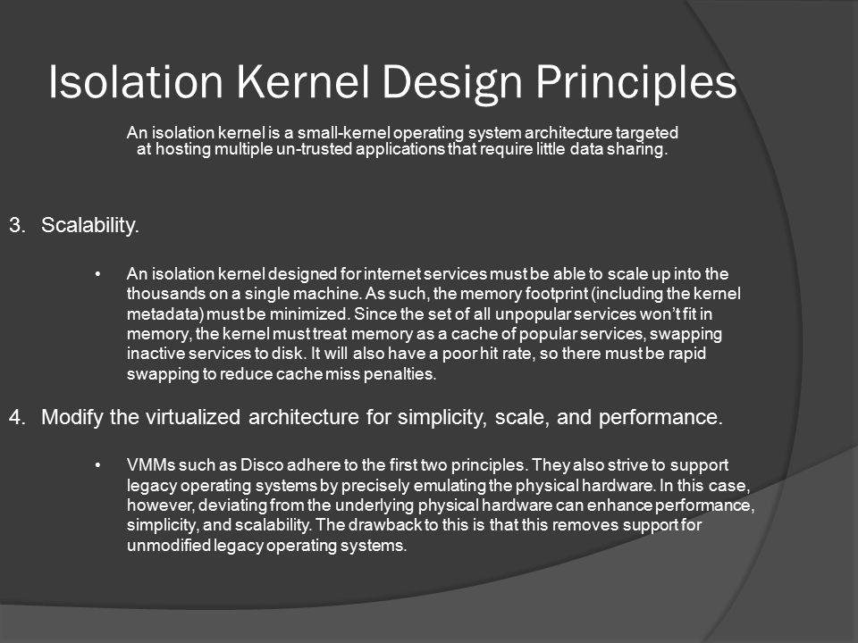 Isolation Kernel Design Principles An isolation kernel is a small-kernel operating system architecture targeted at hosting multiple un-trusted applications that require little data sharing.