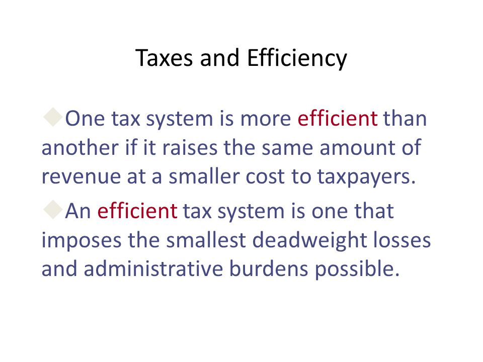 Taxes and Efficiency uOne tax system is more efficient than another if it raises the same amount of revenue at a smaller cost to taxpayers. uAn effici