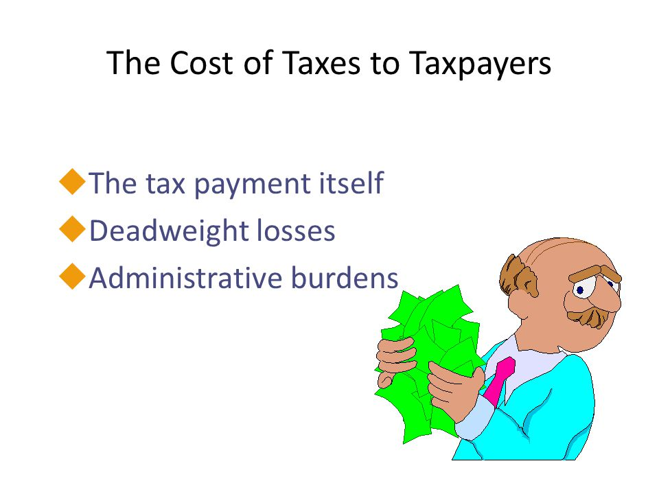The Cost of Taxes to Taxpayers uThe tax payment itself uDeadweight losses uAdministrative burdens