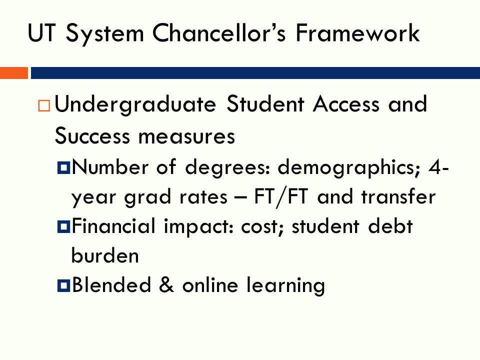 UT System Chancellor's Framework  Undergraduate Student Access and Success measures  Number of degrees: demographics; 4- year grad rates – FT/FT and transfer  Financial impact: cost; student debt burden  Blended & online learning