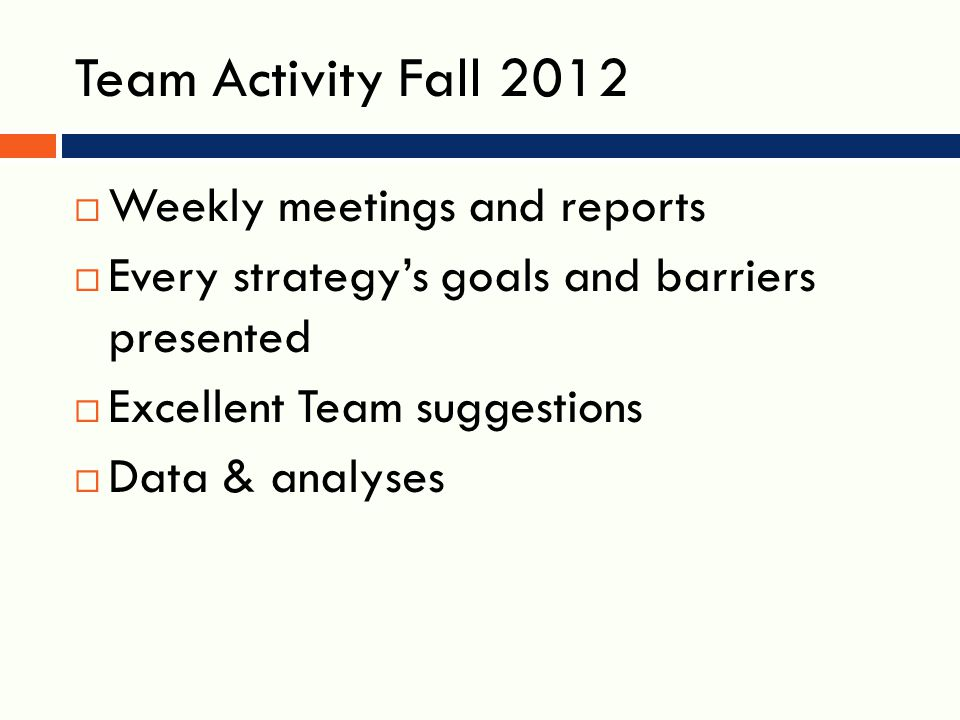 Team Activity Fall 2012  Weekly meetings and reports  Every strategy's goals and barriers presented  Excellent Team suggestions  Data & analyses