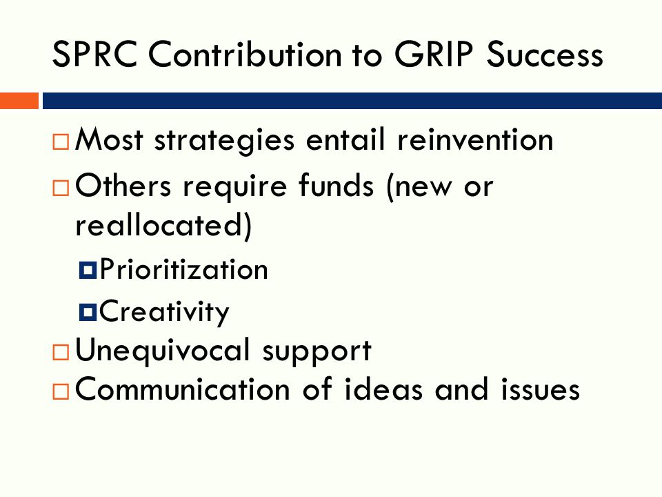 SPRC Contribution to GRIP Success  Most strategies entail reinvention  Others require funds (new or reallocated)  Prioritization  Creativity  Unequivocal support  Communication of ideas and issues