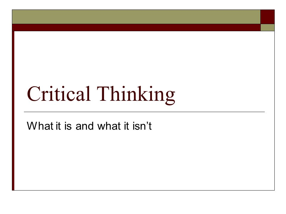 Critical Thinking What it is and what it isn't