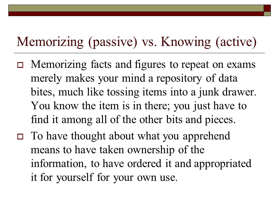 Memorizing (passive) vs. Knowing (active)  Memorizing facts and figures to repeat on exams merely makes your mind a repository of data bites, much li