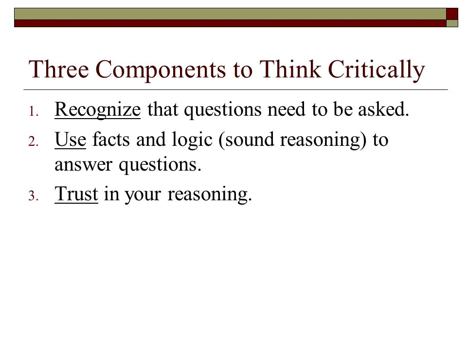 Three Components to Think Critically 1. Recognize that questions need to be asked. 2. Use facts and logic (sound reasoning) to answer questions. 3. Tr
