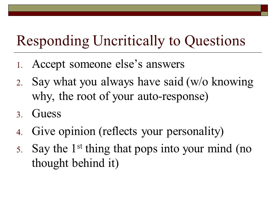 Responding Uncritically to Questions 1. Accept someone else's answers 2.