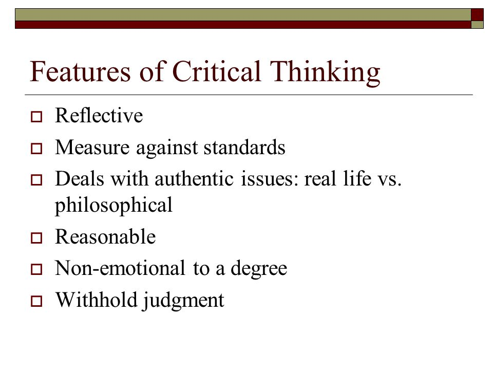 Features of Critical Thinking  Reflective  Measure against standards  Deals with authentic issues: real life vs. philosophical  Reasonable  Non-e