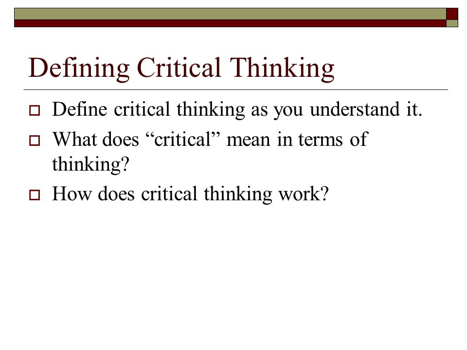 "Defining Critical Thinking  Define critical thinking as you understand it.  What does ""critical"" mean in terms of thinking?  How does critical thin"