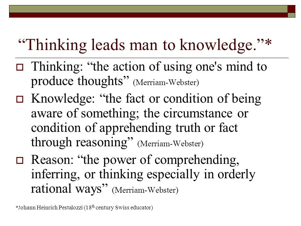 Thinking leads man to knowledge. *  Thinking: the action of using one s mind to produce thoughts (Merriam-Webster)  Knowledge: the fact or condition of being aware of something; the circumstance or condition of apprehending truth or fact through reasoning (Merriam-Webster)  Reason: the power of comprehending, inferring, or thinking especially in orderly rational ways (Merriam-Webster) *J ohann Heinrich Pestalozzi (18 th century Swiss educator)