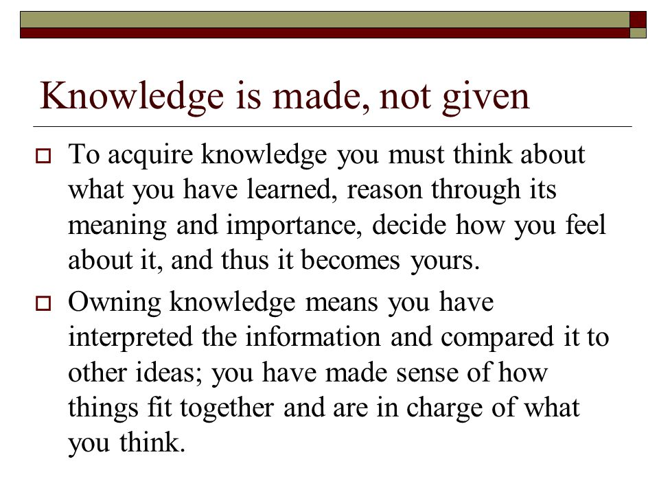 Knowledge is made, not given  To acquire knowledge you must think about what you have learned, reason through its meaning and importance, decide how