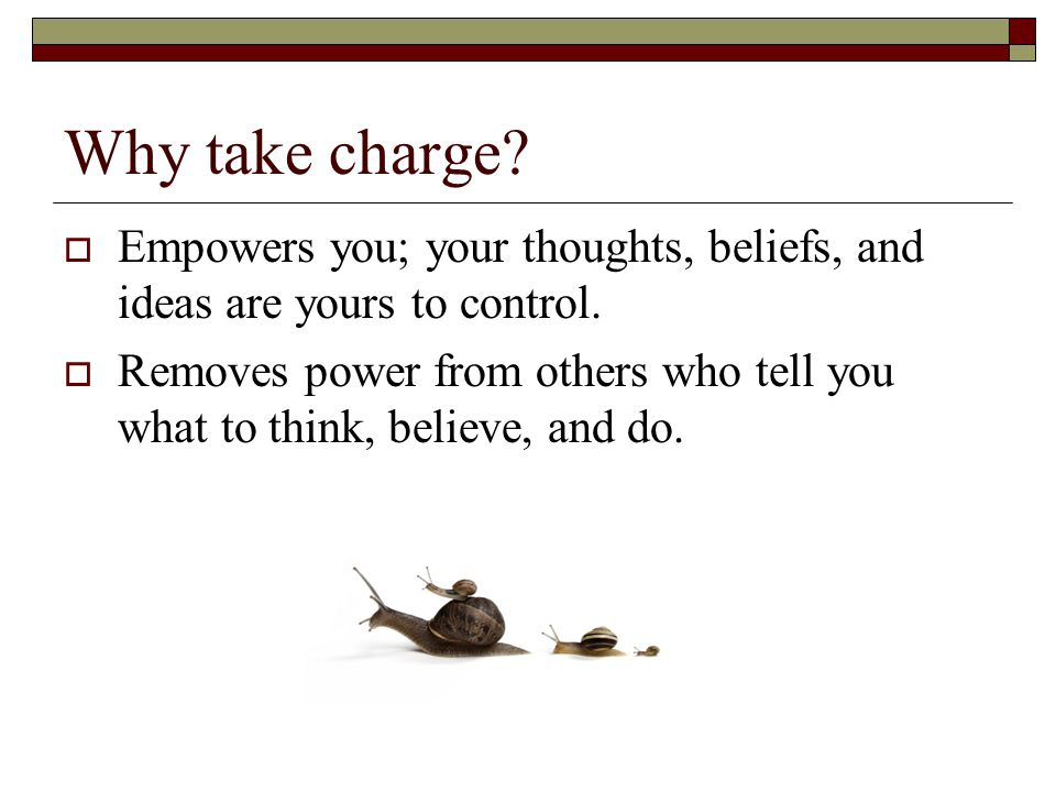 Why take charge.  Empowers you; your thoughts, beliefs, and ideas are yours to control.