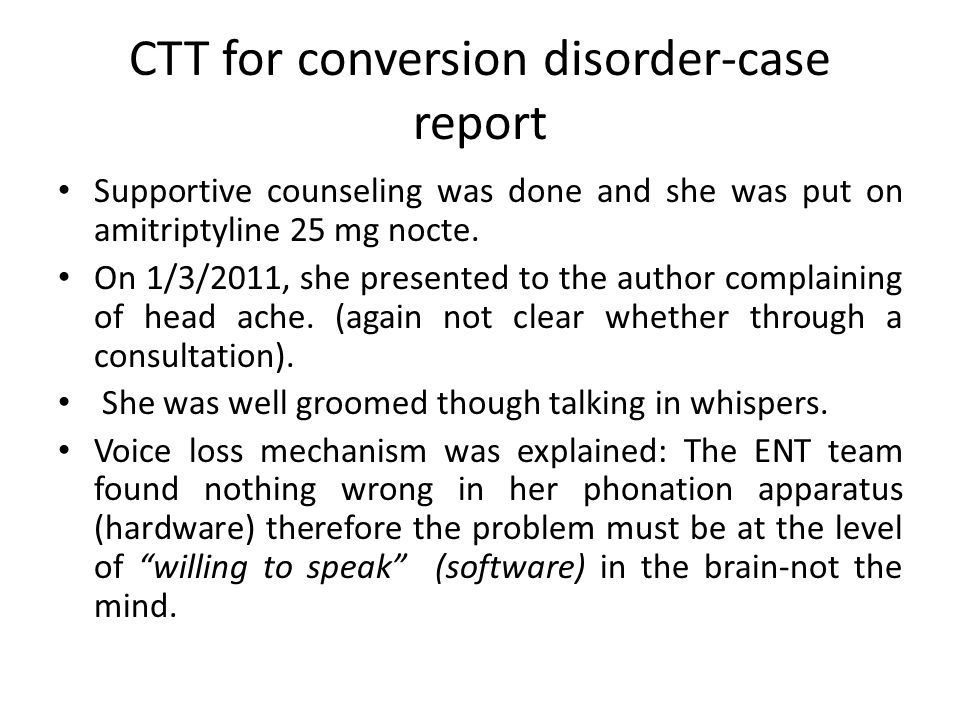 CTT for conversion disorder-case report Supportive counseling was done and she was put on amitriptyline 25 mg nocte.