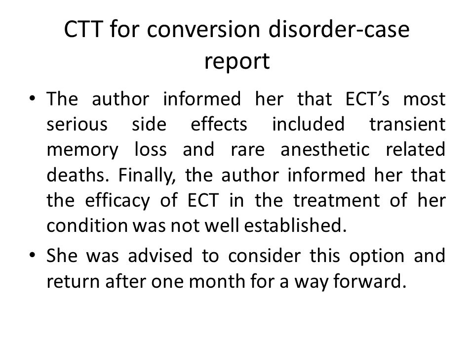 CTT for conversion disorder-case report The author informed her that ECT's most serious side effects included transient memory loss and rare anesthetic related deaths.