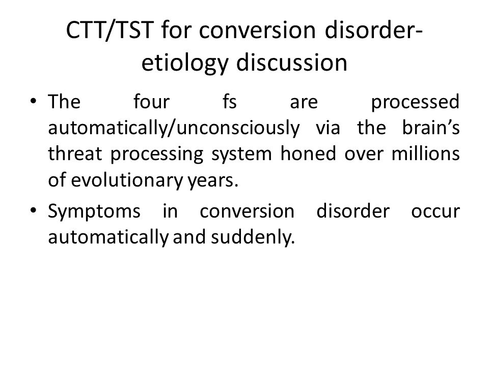 CTT/TST for conversion disorder- etiology discussion The four fs are processed automatically/unconsciously via the brain's threat processing system honed over millions of evolutionary years.