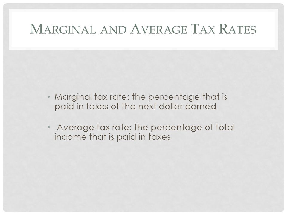 M ARGINAL AND A VERAGE T AX R ATES Marginal tax rate: the percentage that is paid in taxes of the next dollar earned Average tax rate: the percentage