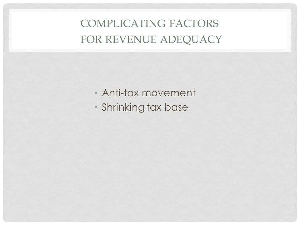COMPLICATING FACTORS FOR REVENUE ADEQUACY Anti-tax movement Shrinking tax base
