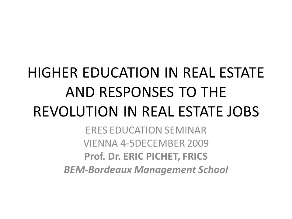 HIGHER EDUCATION IN REAL ESTATE AND RESPONSES TO THE REVOLUTION IN REAL ESTATE JOBS ERES EDUCATION SEMINAR VIENNA 4-5DECEMBER 2009 Prof.
